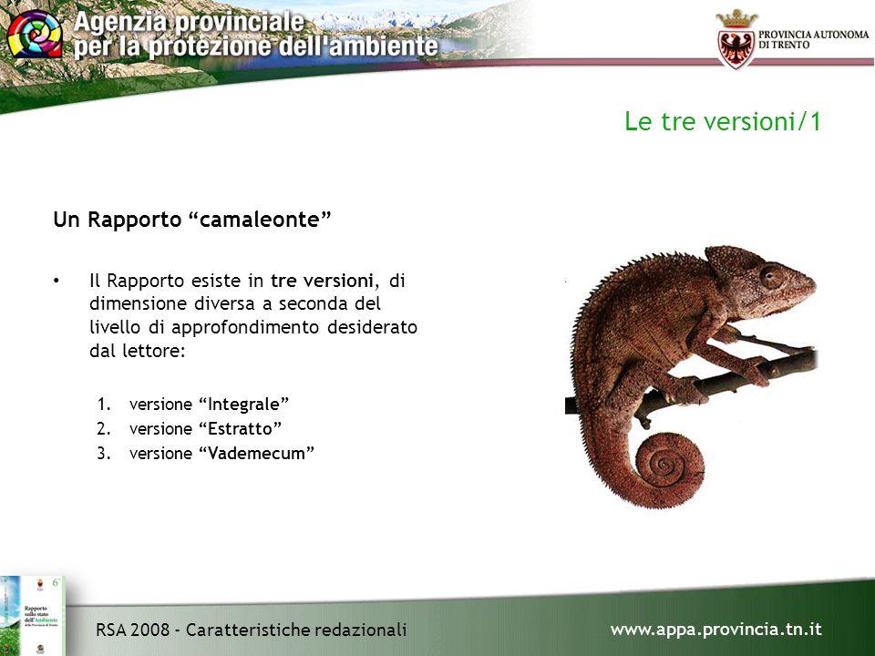 www.appa.provincia.tn.it RSA 2008 - Caratteristiche redazionali Le tre versioni/1 Un Rapporto camaleonte Il Rapporto esiste in tre versioni, di dimensione diversa a seconda del livello di approfondimento desiderato dal lettore: 1.versione Integrale 2.versione Estratto 3.versione Vademecum