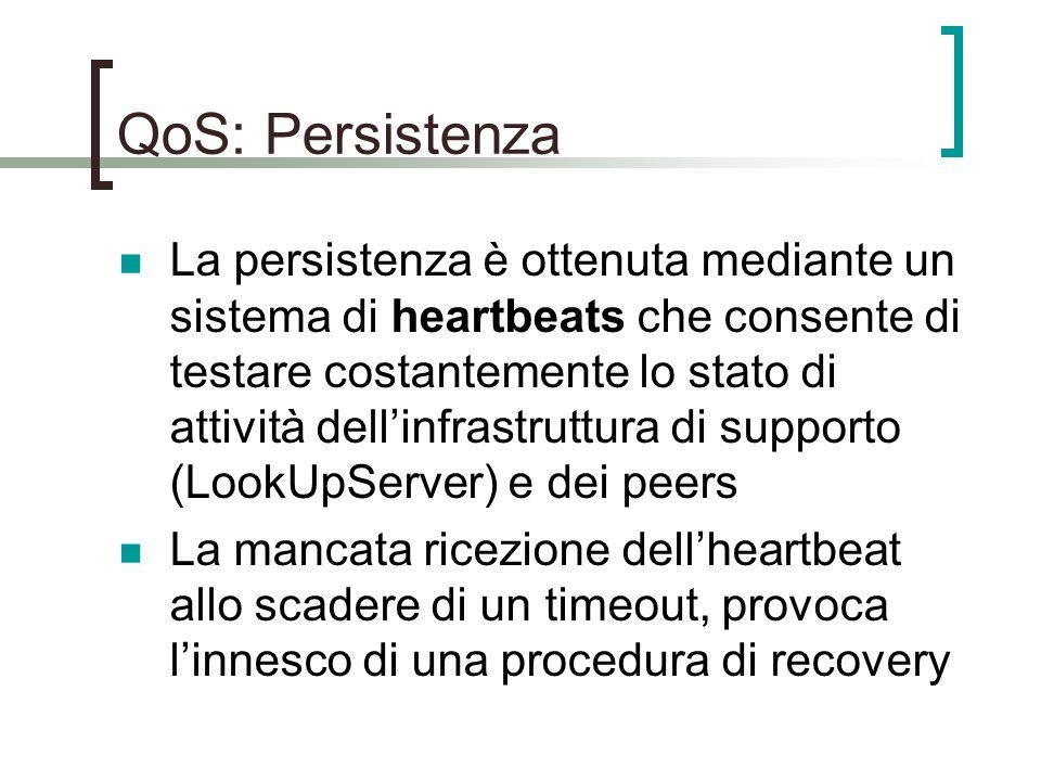 QoS: Persistenza La persistenza è ottenuta mediante un sistema di heartbeats che consente di testare costantemente lo stato di attività dell'infrastruttura di supporto (LookUpServer) e dei peers La mancata ricezione dell'heartbeat allo scadere di un timeout, provoca l'innesco di una procedura di recovery