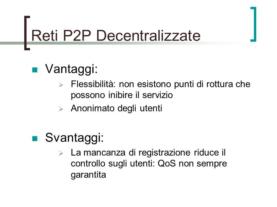 Reti P2P Decentralizzate Vantaggi:  Flessibilità: non esistono punti di rottura che possono inibire il servizio  Anonimato degli utenti Svantaggi:  La mancanza di registrazione riduce il controllo sugli utenti: QoS non sempre garantita