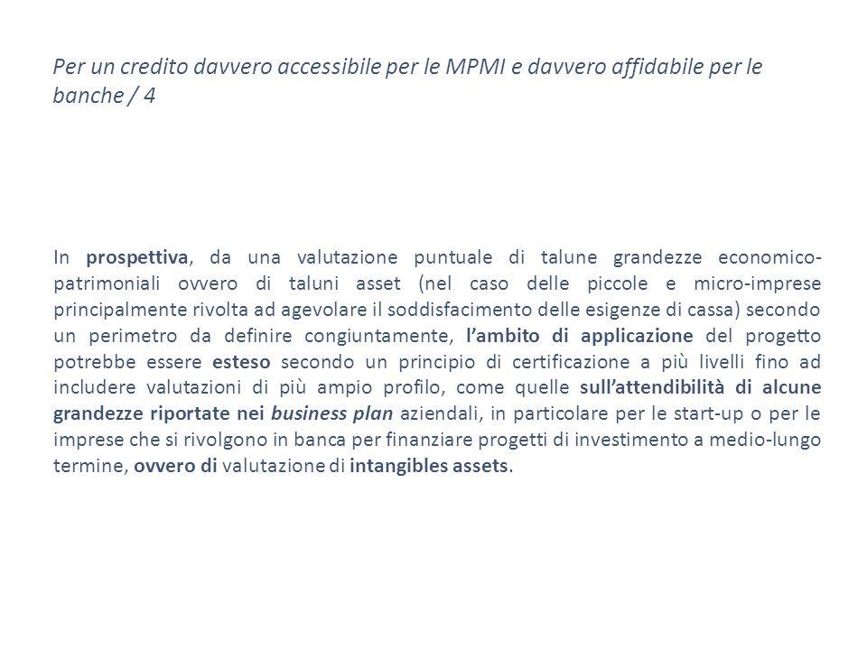 Per un credito davvero accessibile per le MPMI e davvero affidabile per le banche / 4 In prospettiva, da una valutazione puntuale di talune grandezze economico- patrimoniali ovvero di taluni asset (nel caso delle piccole e micro-imprese principalmente rivolta ad agevolare il soddisfacimento delle esigenze di cassa) secondo un perimetro da definire congiuntamente, l'ambito di applicazione del progetto potrebbe essere esteso secondo un principio di certificazione a più livelli fino ad includere valutazioni di più ampio profilo, come quelle sull'attendibilità di alcune grandezze riportate nei business plan aziendali, in particolare per le start-up o per le imprese che si rivolgono in banca per finanziare progetti di investimento a medio-lungo termine, ovvero di valutazione di intangibles assets.