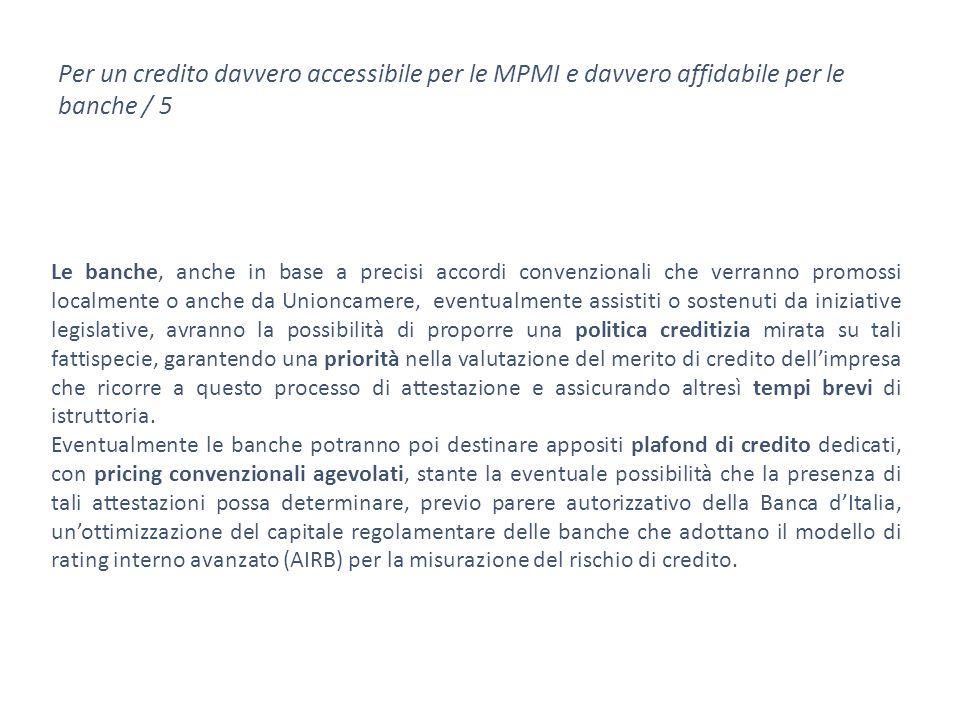 Per un credito davvero accessibile per le MPMI e davvero affidabile per le banche / 5 Le banche, anche in base a precisi accordi convenzionali che verranno promossi localmente o anche da Unioncamere, eventualmente assistiti o sostenuti da iniziative legislative, avranno la possibilità di proporre una politica creditizia mirata su tali fattispecie, garantendo una priorità nella valutazione del merito di credito dell'impresa che ricorre a questo processo di attestazione e assicurando altresì tempi brevi di istruttoria.
