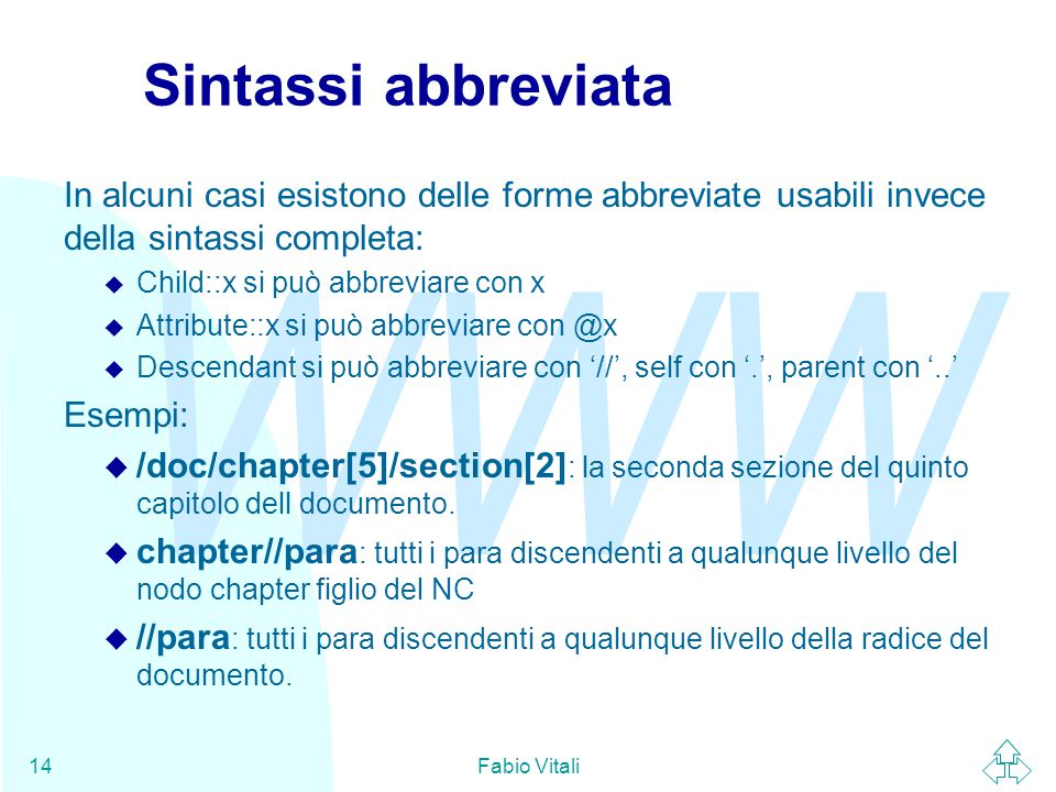 WWW Fabio Vitali14 Sintassi abbreviata In alcuni casi esistono delle forme abbreviate usabili invece della sintassi completa: u Child::x si può abbrev