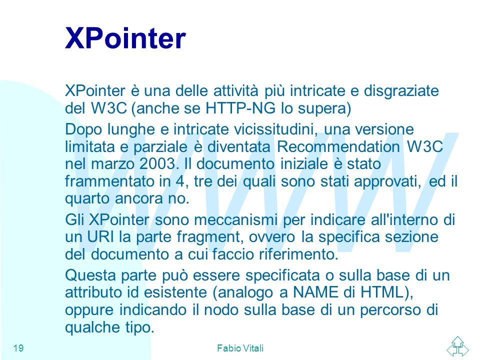 WWW Fabio Vitali19 XPointer XPointer è una delle attività più intricate e disgraziate del W3C (anche se HTTP-NG lo supera) Dopo lunghe e intricate vic