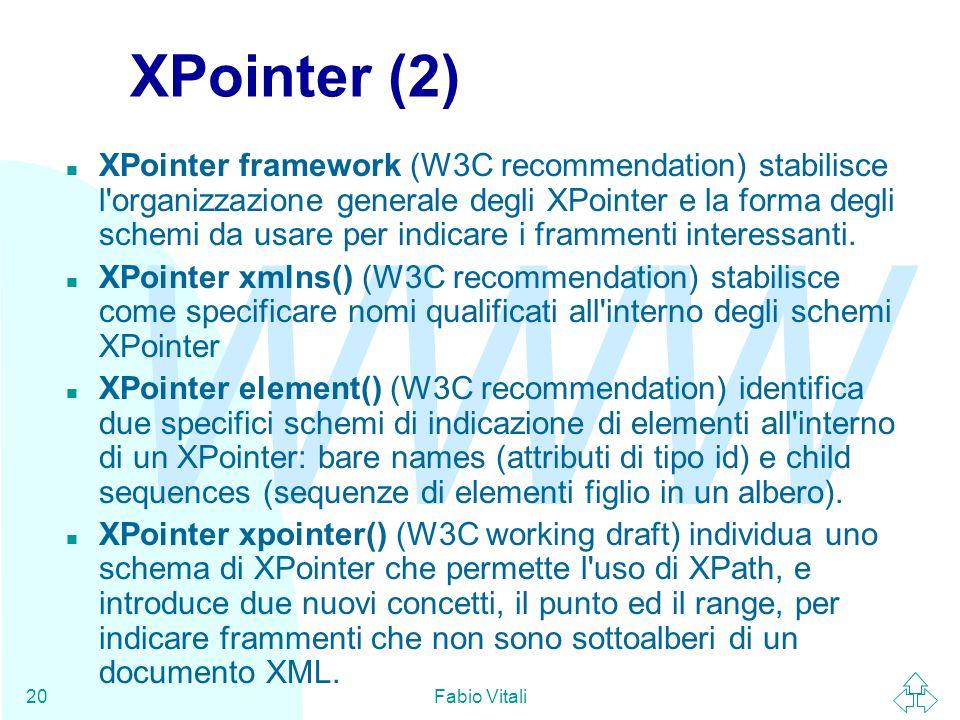 WWW Fabio Vitali20 XPointer (2) n XPointer framework (W3C recommendation) stabilisce l'organizzazione generale degli XPointer e la forma degli schemi