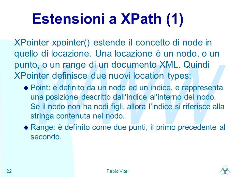 WWW Fabio Vitali22 Estensioni a XPath (1) XPointer xpointer() estende il concetto di node in quello di locazione. Una locazione è un nodo, o un punto,