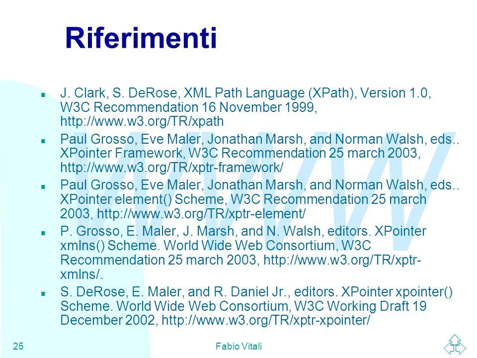 WWW Fabio Vitali25 Riferimenti n J. Clark, S. DeRose, XML Path Language (XPath), Version 1.0, W3C Recommendation 16 November 1999, http://www.w3.org/T
