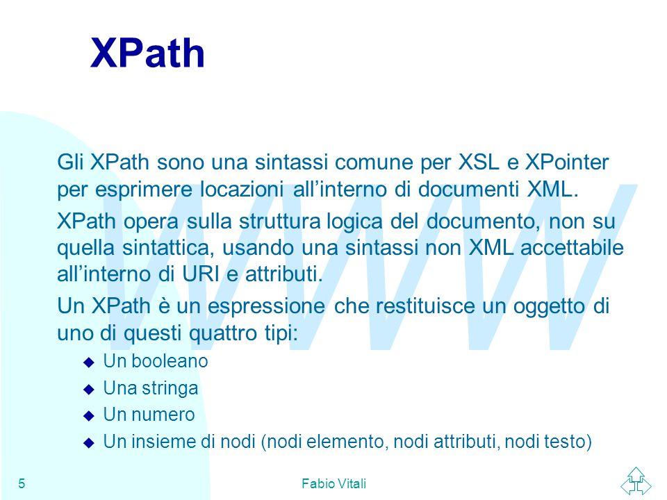 WWW Fabio Vitali5 XPath Gli XPath sono una sintassi comune per XSL e XPointer per esprimere locazioni all'interno di documenti XML. XPath opera sulla