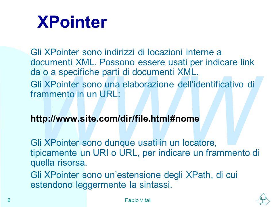 WWW Fabio Vitali6 XPointer Gli XPointer sono indirizzi di locazioni interne a documenti XML. Possono essere usati per indicare link da o a specifiche
