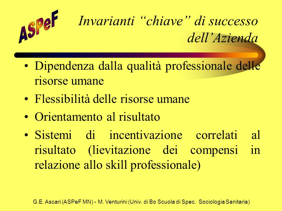 """G.E. Ascari (ASPeF MN) - M. Venturini (Univ. di Bo Scuola di Spec. Sociologia Sanitaria) Invarianti """"chiave"""" di successo dell'Azienda Dipendenza dalla"""