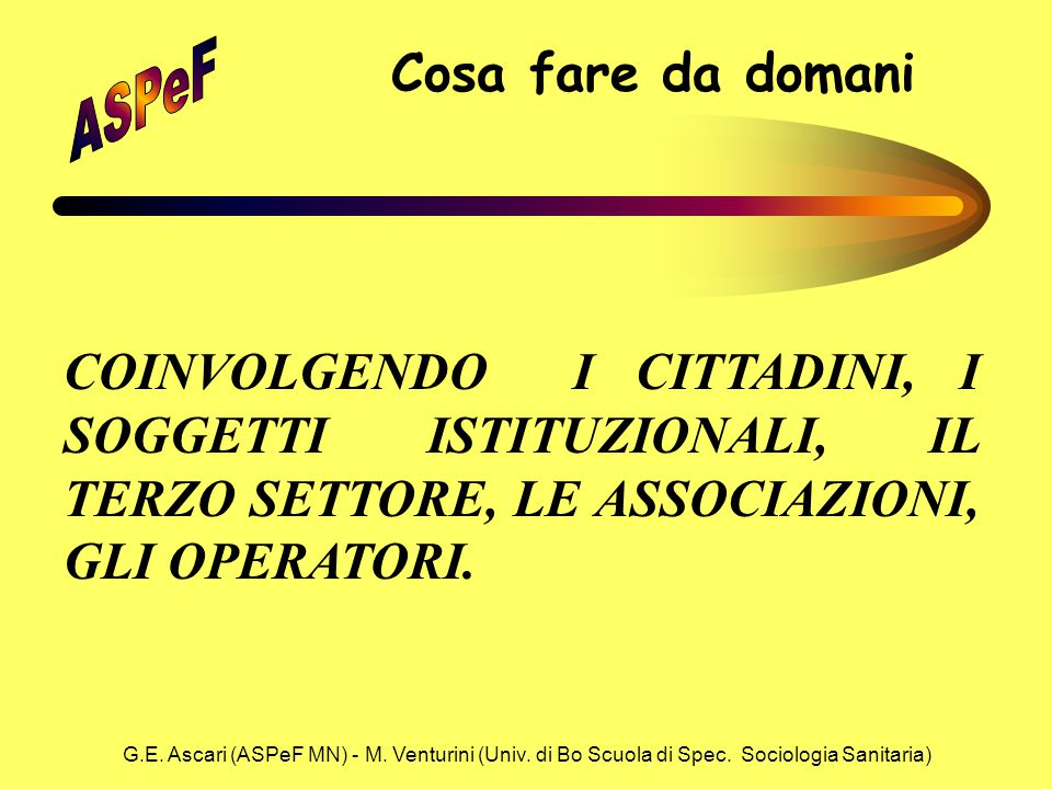 G.E. Ascari (ASPeF MN) - M. Venturini (Univ. di Bo Scuola di Spec. Sociologia Sanitaria) Cosa fare da domani COINVOLGENDO I CITTADINI, I SOGGETTI ISTI