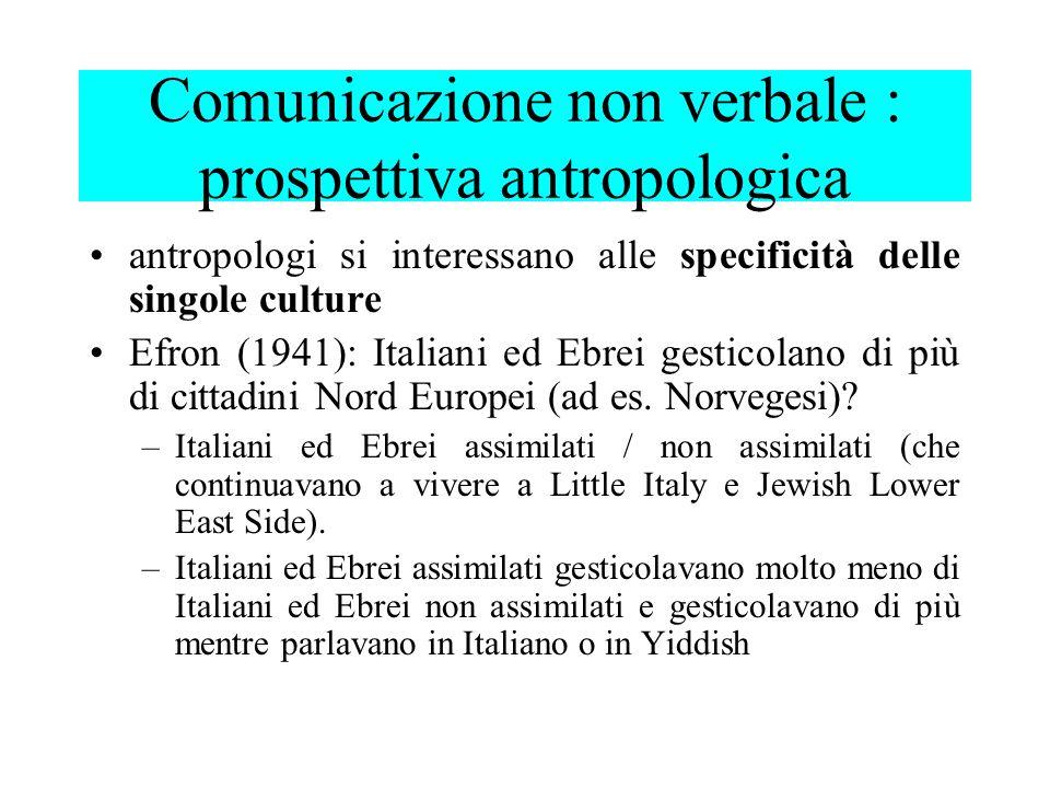 antropologi si interessano alle specificità delle singole culture Efron (1941): Italiani ed Ebrei gesticolano di più di cittadini Nord Europei (ad es.