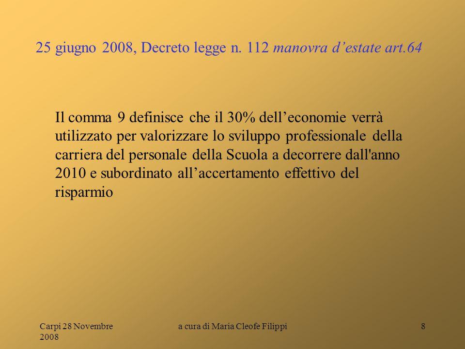 Carpi 28 Novembre 2008 a cura di Maria Cleofe Filippi8 Il comma 9 definisce che il 30% dell'economie verrà utilizzato per valorizzare lo sviluppo professionale della carriera del personale della Scuola a decorrere dall anno 2010 e subordinato all'accertamento effettivo del risparmio 25 giugno 2008, Decreto legge n.