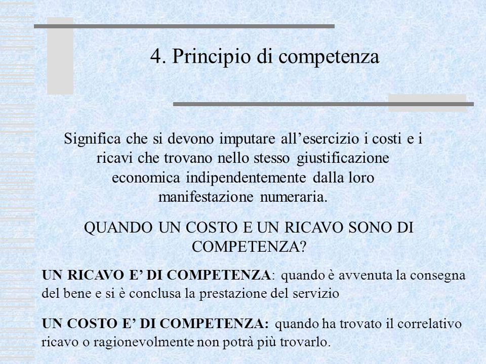 4. Principio di competenza Significa che si devono imputare all'esercizio i costi e i ricavi che trovano nello stesso giustificazione economica indipe