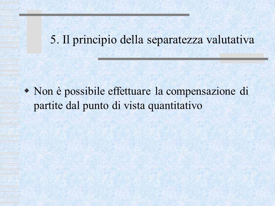 5. Il principio della separatezza valutativa  Non è possibile effettuare la compensazione di partite dal punto di vista quantitativo