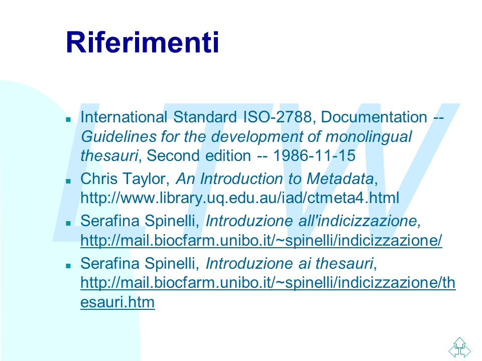 LTW Riferimenti n International Standard ISO-2788, Documentation -- Guidelines for the development of monolingual thesauri, Second edition -- 1986-11-15 n Chris Taylor, An Introduction to Metadata, http://www.library.uq.edu.au/iad/ctmeta4.html n Serafina Spinelli, Introduzione all indicizzazione, http://mail.biocfarm.unibo.it/~spinelli/indicizzazione/ http://mail.biocfarm.unibo.it/~spinelli/indicizzazione/ n Serafina Spinelli, Introduzione ai thesauri, http://mail.biocfarm.unibo.it/~spinelli/indicizzazione/th esauri.htm http://mail.biocfarm.unibo.it/~spinelli/indicizzazione/th esauri.htm