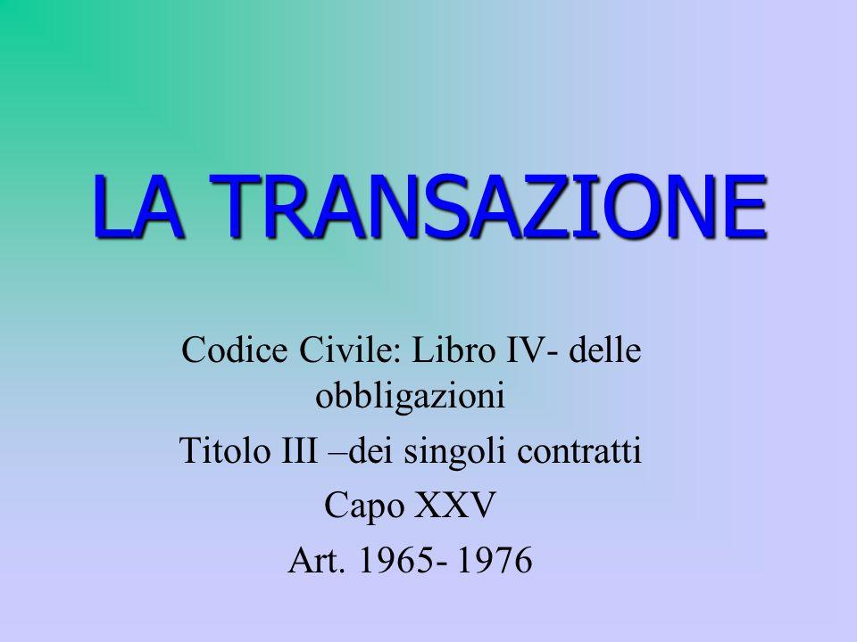 LA TRANSAZIONE Codice Civile: Libro IV- delle obbligazioni Titolo III –dei singoli contratti Capo XXV Art.