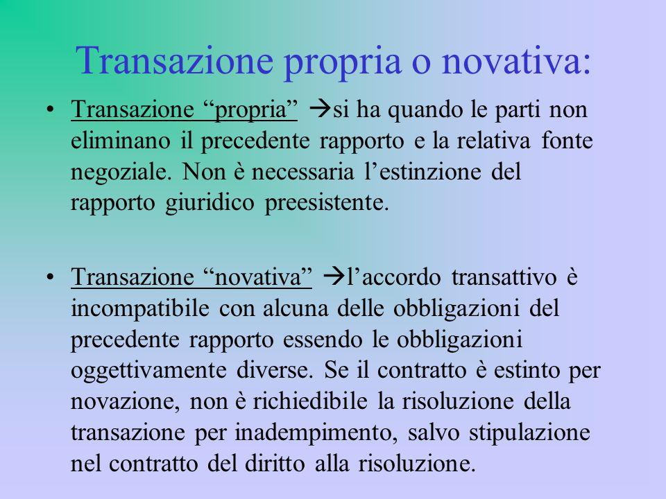 Transazione propria o novativa: Transazione propria  si ha quando le parti non eliminano il precedente rapporto e la relativa fonte negoziale.