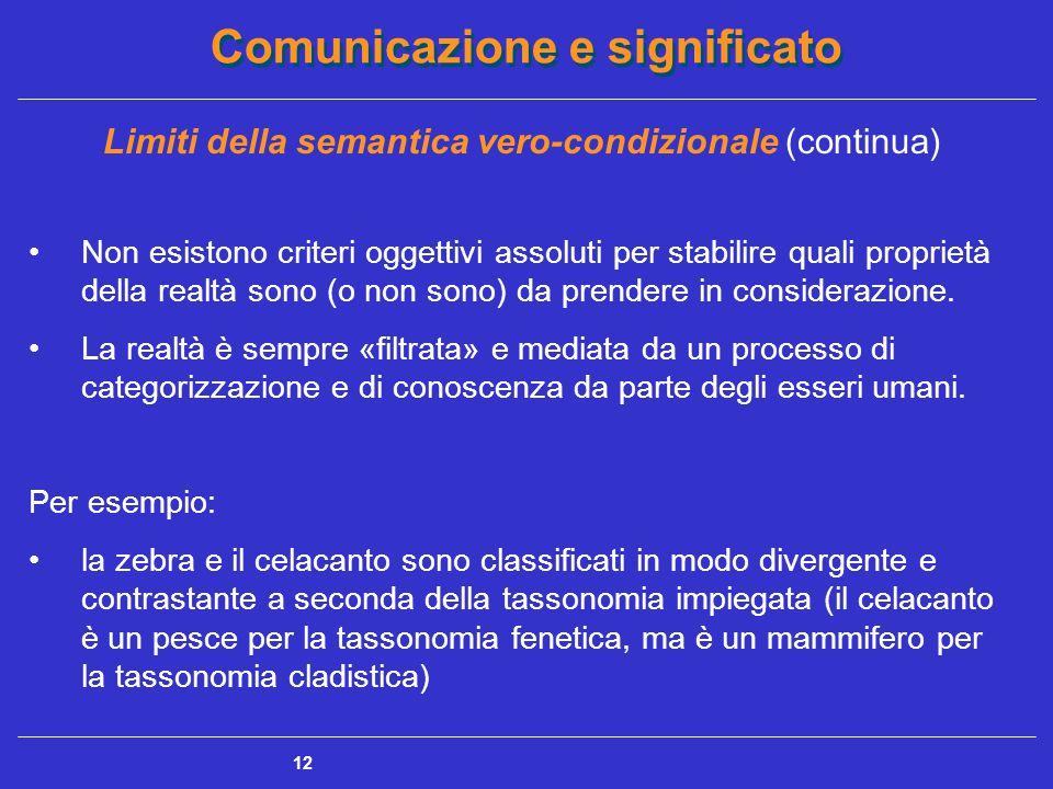 Comunicazione e significato 12 Limiti della semantica vero-condizionale (continua) Non esistono criteri oggettivi assoluti per stabilire quali proprietà della realtà sono (o non sono) da prendere in considerazione.