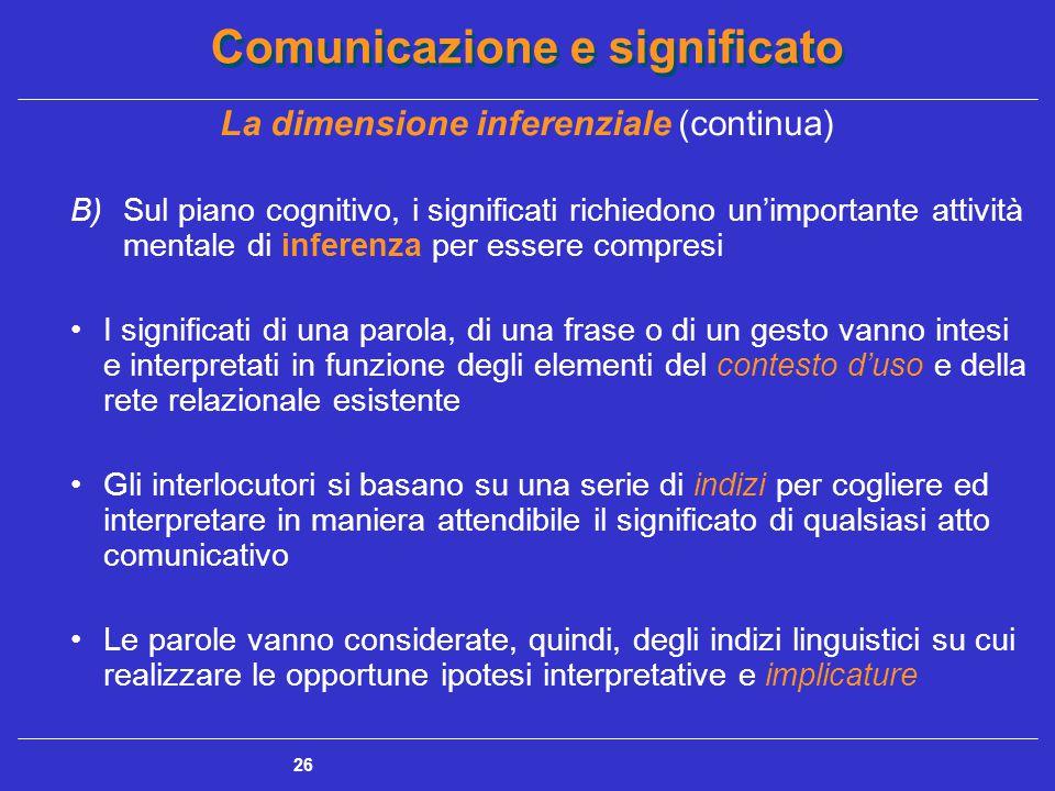 Comunicazione e significato 26 La dimensione inferenziale (continua) B)Sul piano cognitivo, i significati richiedono un'importante attività mentale di inferenza per essere compresi I significati di una parola, di una frase o di un gesto vanno intesi e interpretati in funzione degli elementi del contesto d'uso e della rete relazionale esistente Gli interlocutori si basano su una serie di indizi per cogliere ed interpretare in maniera attendibile il significato di qualsiasi atto comunicativo Le parole vanno considerate, quindi, degli indizi linguistici su cui realizzare le opportune ipotesi interpretative e implicature