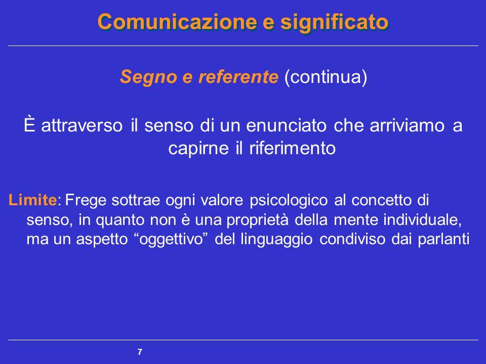 Comunicazione e significato 7 Segno e referente (continua) È attraverso il senso di un enunciato che arriviamo a capirne il riferimento Limite: Frege sottrae ogni valore psicologico al concetto di senso, in quanto non è una proprietà della mente individuale, ma un aspetto oggettivo del linguaggio condiviso dai parlanti