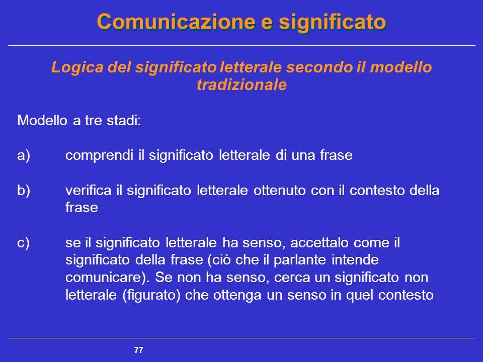 Comunicazione e significato 77 Logica del significato letterale secondo il modello tradizionale Modello a tre stadi: a)comprendi il significato letterale di una frase b)verifica il significato letterale ottenuto con il contesto della frase c)se il significato letterale ha senso, accettalo come il significato della frase (ciò che il parlante intende comunicare).