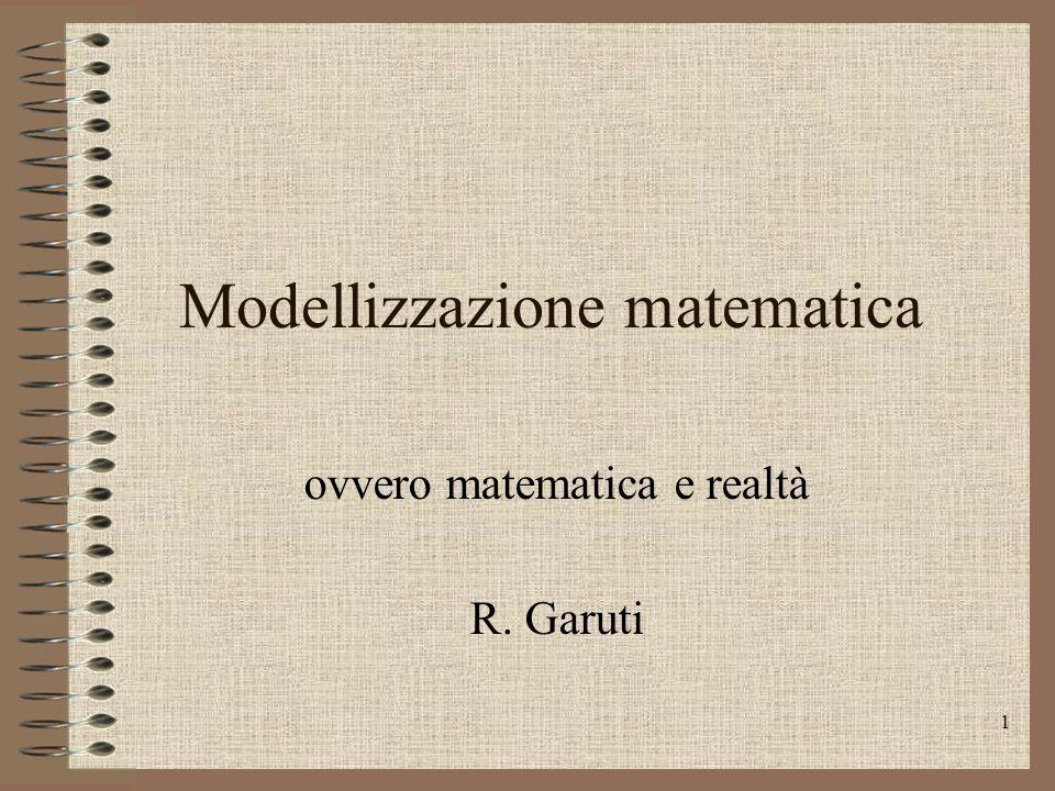 1 Modellizzazione matematica ovvero matematica e realtà R. Garuti