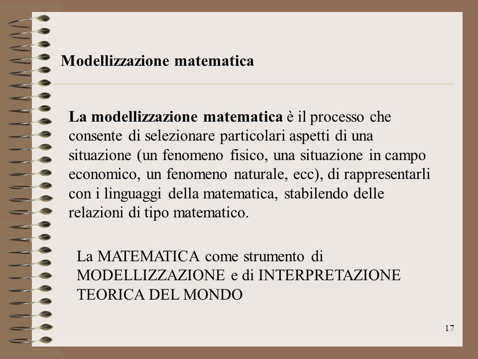 17 Modellizzazione matematica La modellizzazione matematica è il processo che consente di selezionare particolari aspetti di una situazione (un fenome