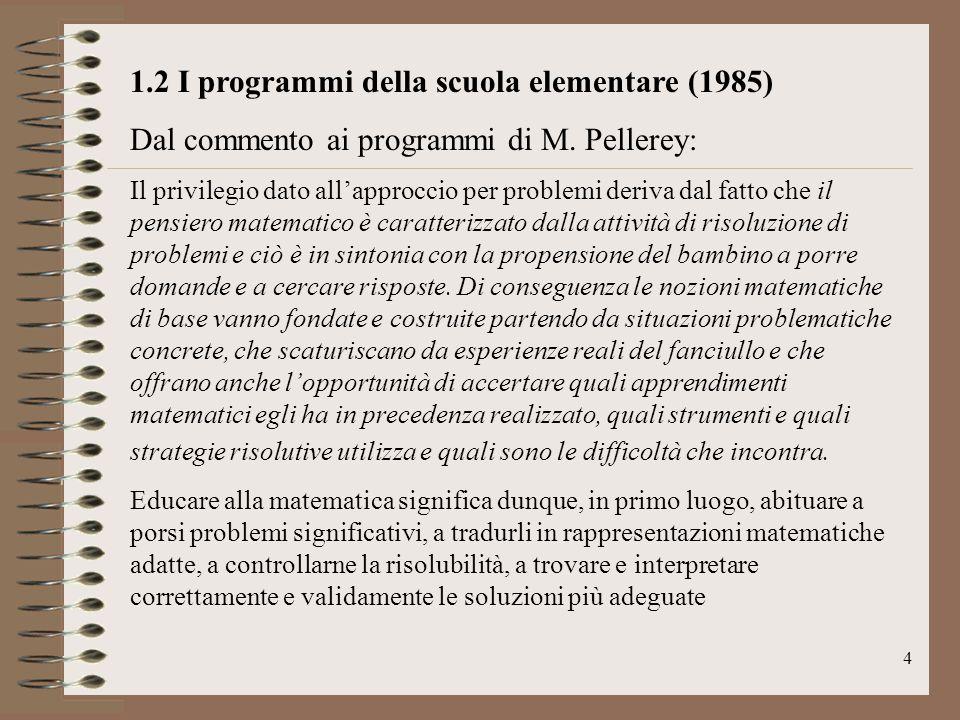 4 1.2 I programmi della scuola elementare (1985) Dal commento ai programmi di M. Pellerey: Il privilegio dato all'approccio per problemi deriva dal fa