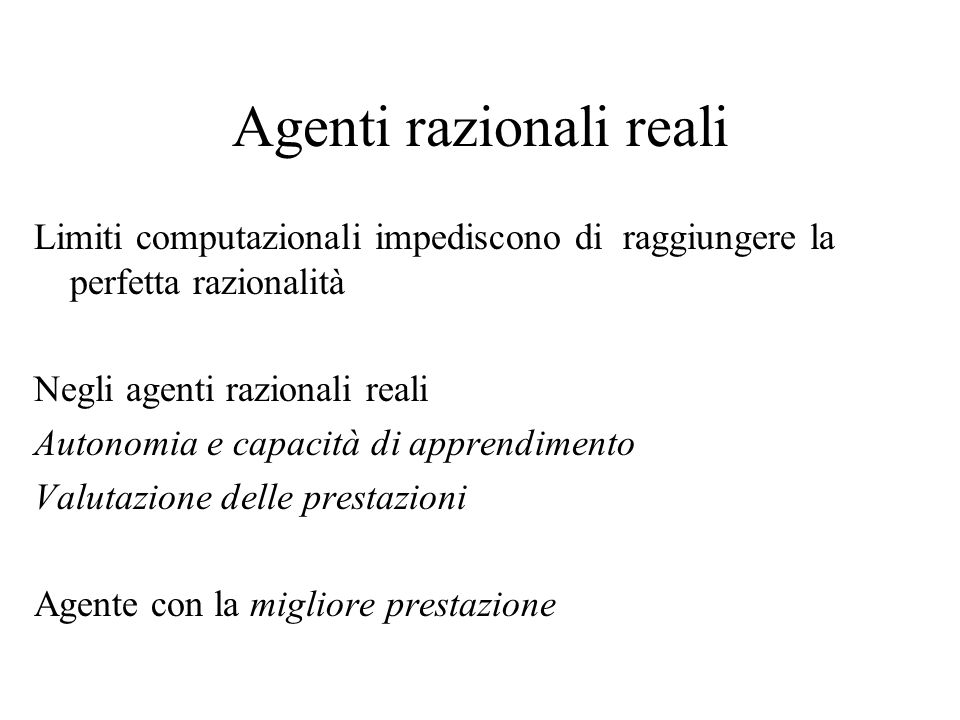 Agenti razionali reali Limiti computazionali impediscono di raggiungere la perfetta razionalità Negli agenti razionali reali Autonomia e capacità di apprendimento Valutazione delle prestazioni Agente con la migliore prestazione