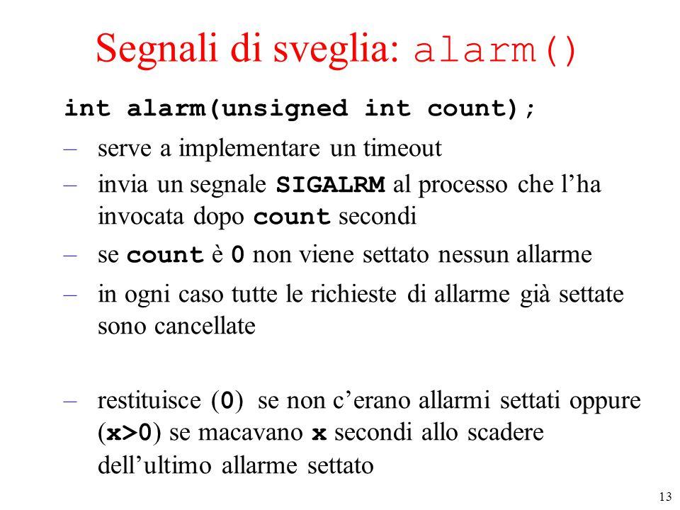 13 Segnali di sveglia: alarm() int alarm(unsigned int count); –serve a implementare un timeout –invia un segnale SIGALRM al processo che l'ha invocata