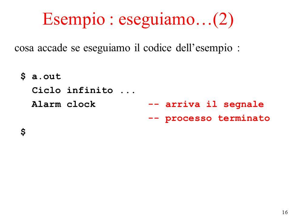 16 Esempio : eseguiamo…(2) cosa accade se eseguiamo il codice dell'esempio : $ a.out Ciclo infinito... Alarm clock -- arriva il segnale -- processo te