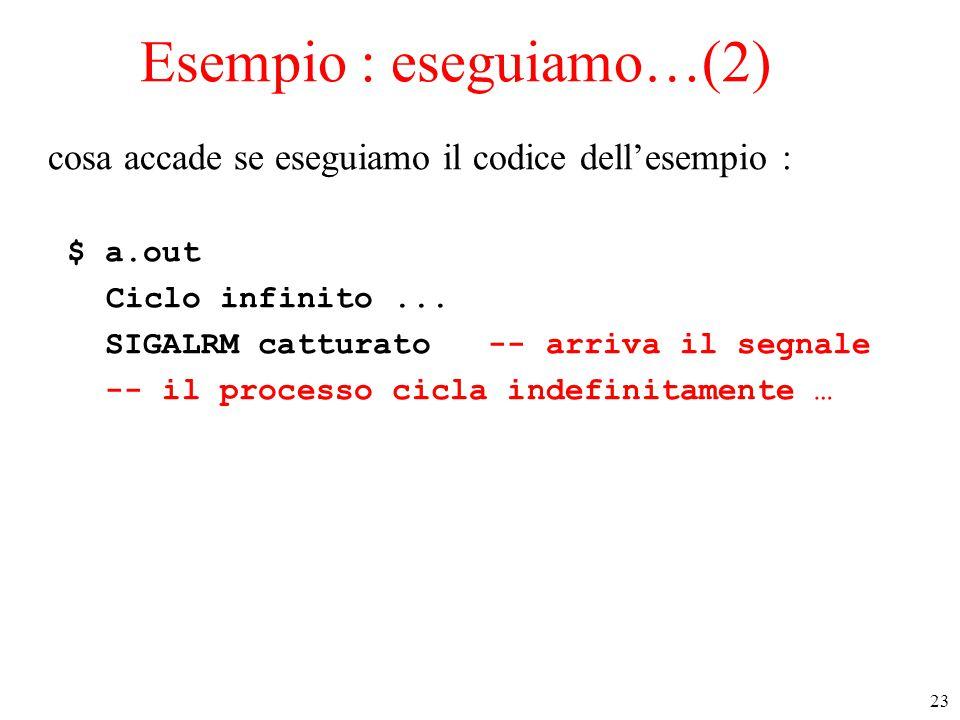 23 Esempio : eseguiamo…(2) cosa accade se eseguiamo il codice dell'esempio : $ a.out Ciclo infinito... SIGALRM catturato -- arriva il segnale -- il pr