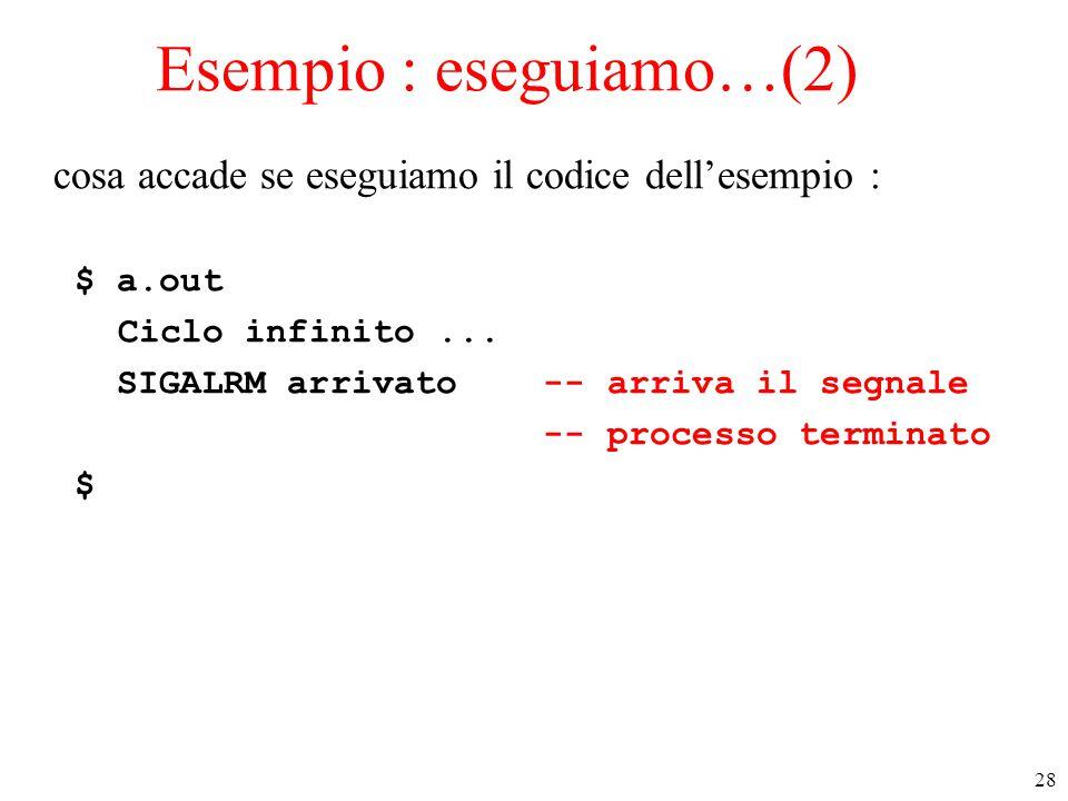 28 Esempio : eseguiamo…(2) cosa accade se eseguiamo il codice dell'esempio : $ a.out Ciclo infinito... SIGALRM arrivato -- arriva il segnale -- proces