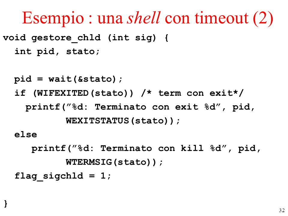 32 Esempio : una shell con timeout (2) void gestore_chld (int sig) { int pid, stato; pid = wait(&stato); if (WIFEXITED(stato)) /* term con exit*/ prin