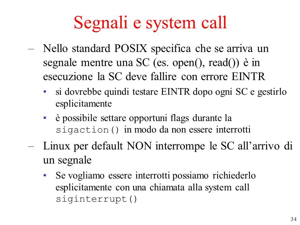 34 Segnali e system call –Nello standard POSIX specifica che se arriva un segnale mentre una SC (es. open(), read()) è in esecuzione la SC deve fallir