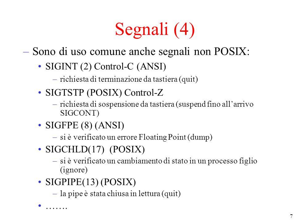8 Segnali (5) SD del kernel relative ai segnali –signal handler array : descrive cosa fare quando arriva un segnale di un certo tipo ignorare, trattare + puntatore al codice della funzione da eseguire (handler) –pending signal bitmap (signal mask): che contiene un bit per ogni tipo di segnale il bit X è a 1 se c'è un segnale pendente di tipo X –ogni processo ha un signal handler array (nella user area) ed una pending signal bitmap (nella process table)