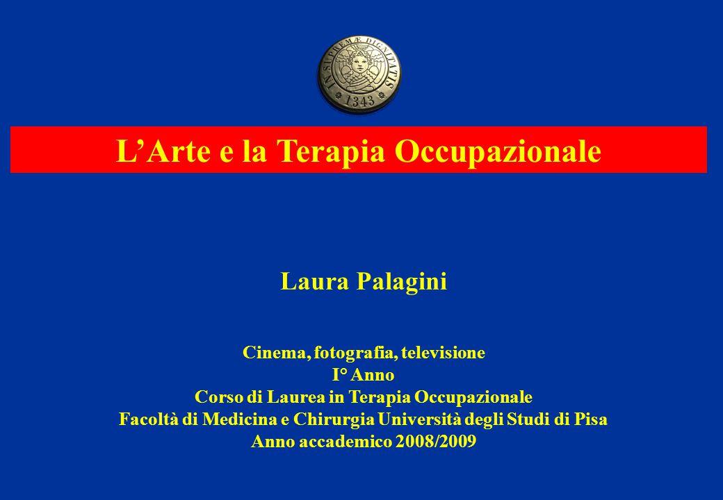 L'Arte e la Terapia Occupazionale Laura Palagini Cinema, fotografia, televisione I° Anno Corso di Laurea in Terapia Occupazionale Facoltà di Medicina