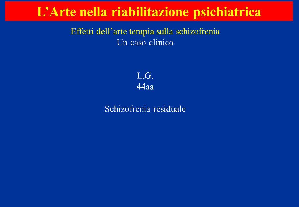 L'Arte nella riabilitazione psichiatrica Effetti dell'arte terapia sulla schizofrenia Un caso clinico L.G. 44aa Schizofrenia residuale