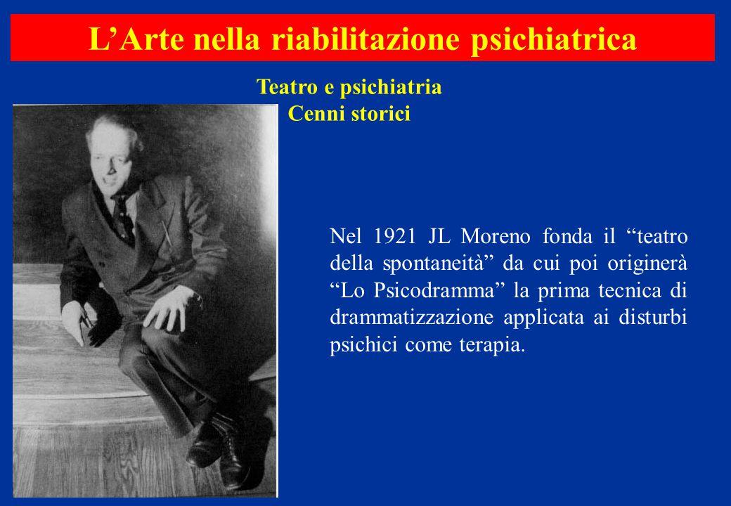 """Teatro e psichiatria Cenni storici L'Arte nella riabilitazione psichiatrica Nel 1921 JL Moreno fonda il """"teatro della spontaneità"""" da cui poi originer"""