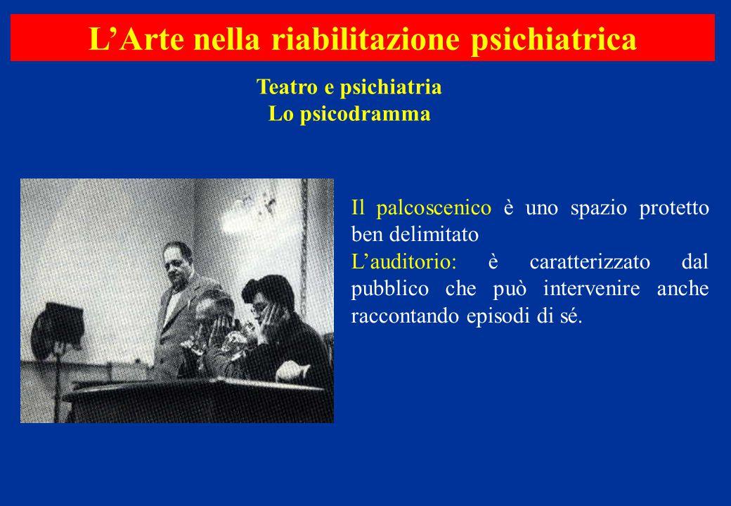 Teatro e psichiatria Lo psicodramma L'Arte nella riabilitazione psichiatrica Il palcoscenico è uno spazio protetto ben delimitato L'auditorio: è carat