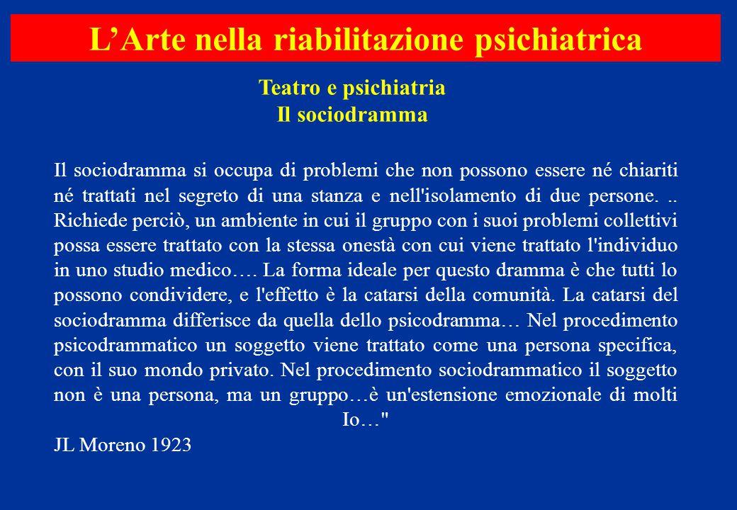Teatro e psichiatria Il sociodramma L'Arte nella riabilitazione psichiatrica Il sociodramma si occupa di problemi che non possono essere né chiariti n