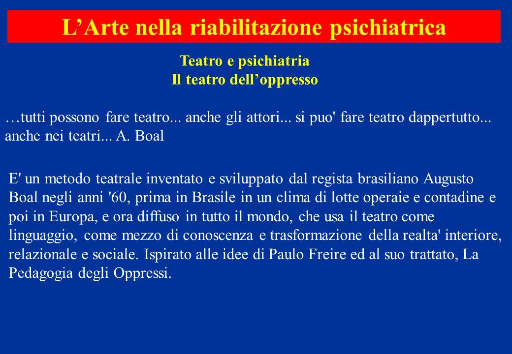 Teatro e psichiatria Il teatro dell'oppresso L'Arte nella riabilitazione psichiatrica …tutti possono fare teatro... anche gli attori... si puo' fare t