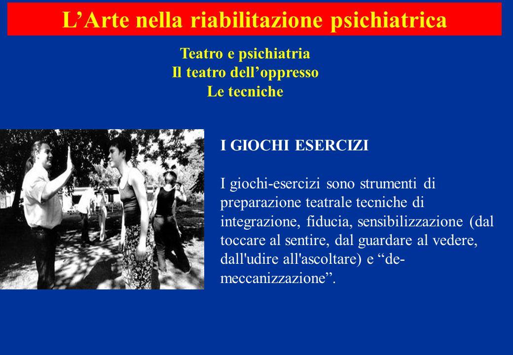 Teatro e psichiatria Il teatro dell'oppresso Le tecniche L'Arte nella riabilitazione psichiatrica I GIOCHI ESERCIZI I giochi-esercizi sono strumenti d