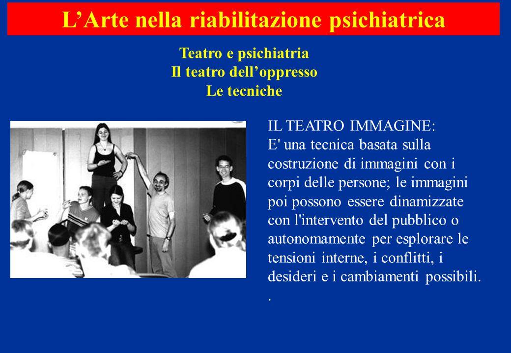 Teatro e psichiatria Il teatro dell'oppresso Le tecniche L'Arte nella riabilitazione psichiatrica IL TEATRO IMMAGINE: E' una tecnica basata sulla cost