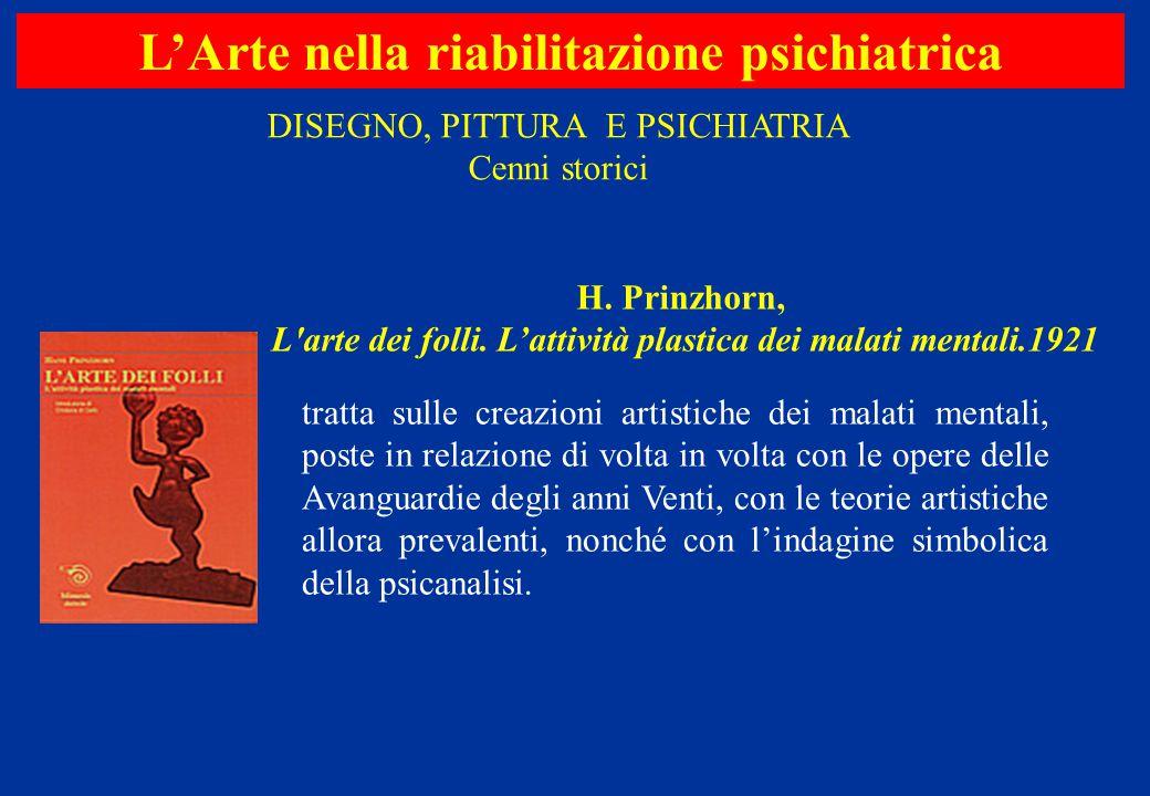 L'Arte nella riabilitazione psichiatrica H. Prinzhorn, L'arte dei folli. L'attività plastica dei malati mentali.1921 tratta sulle creazioni artistiche