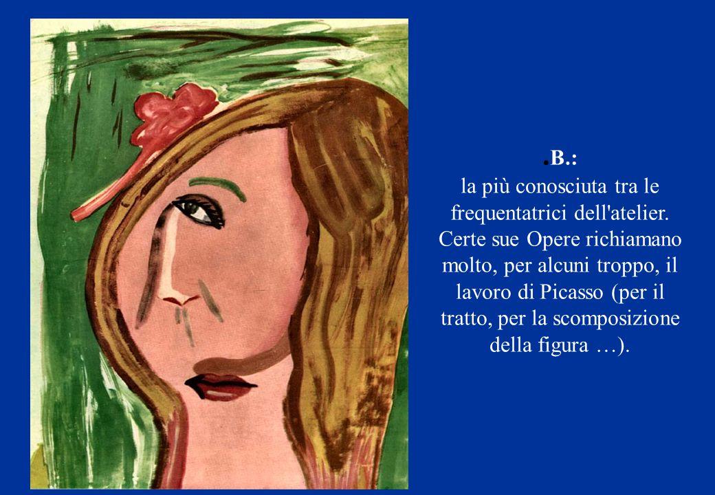 . B.: la più conosciuta tra le frequentatrici dell'atelier. Certe sue Opere richiamano molto, per alcuni troppo, il lavoro di Picasso (per il tratto,