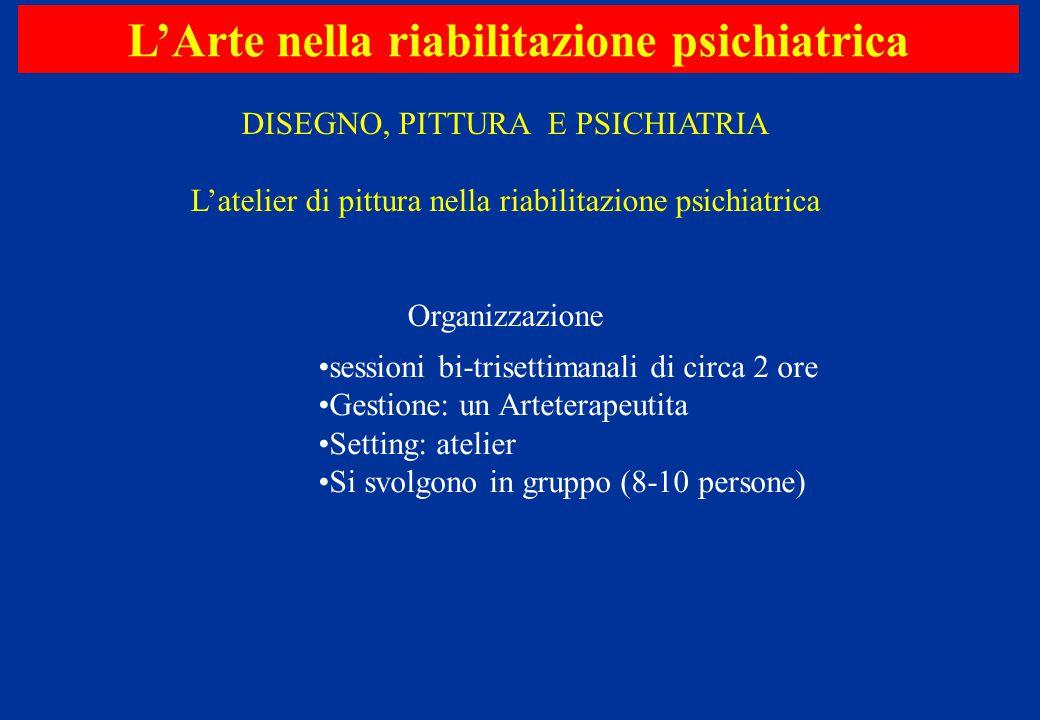 L'Arte nella riabilitazione psichiatrica DISEGNO, PITTURA E PSICHIATRIA L'atelier di pittura nella riabilitazione psichiatrica Organizzazione sessioni