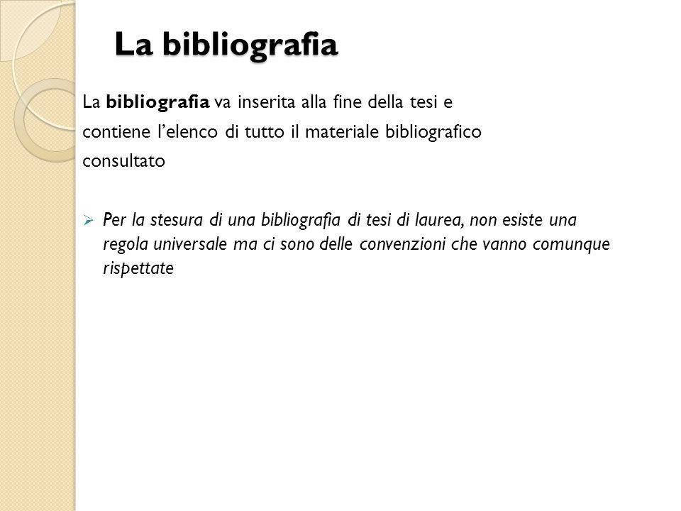 La bibliografia La bibliografia va inserita alla fine della tesi e contiene l'elenco di tutto il materiale bibliografico consultato  Per la stesura d