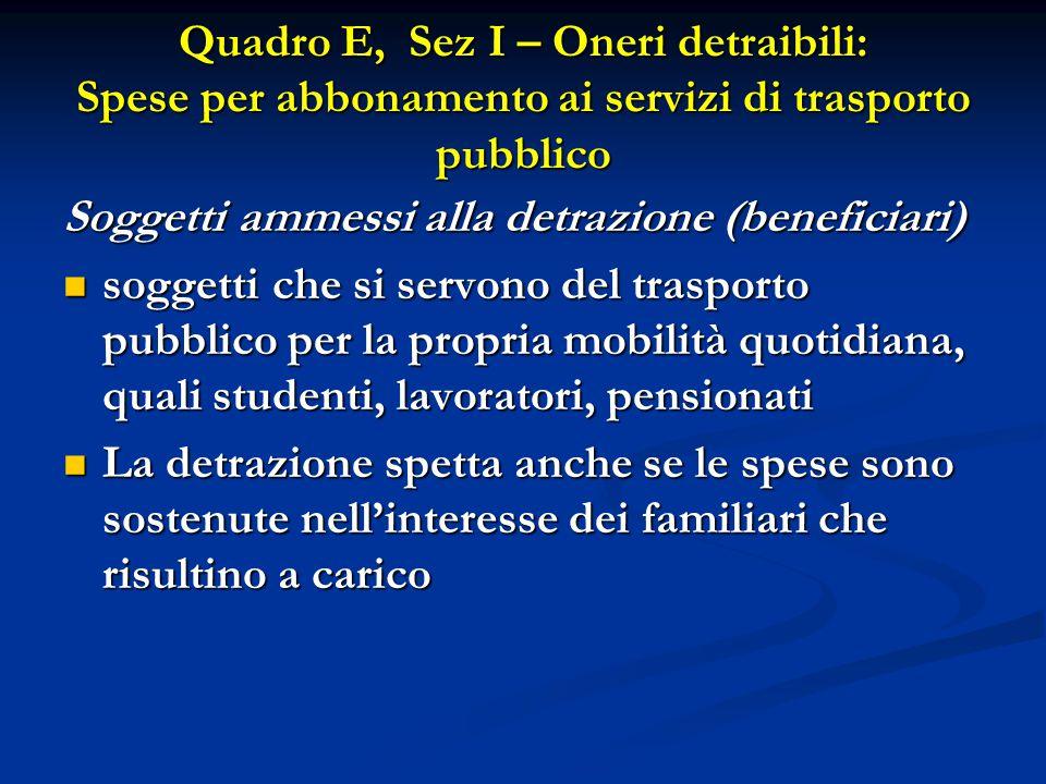 Quadro E, Sez I – Oneri detraibili: Spese per abbonamento ai servizi di trasporto pubblico Soggetti ammessi alla detrazione (beneficiari) soggetti che