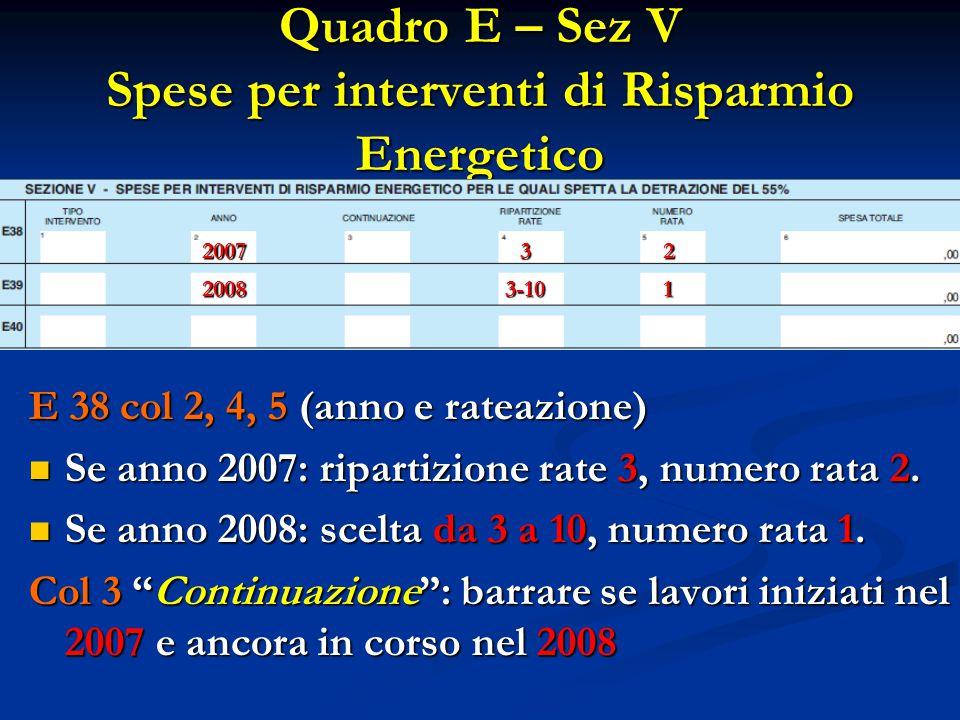 Quadro E – Sez V Spese per interventi di Risparmio Energetico E 38 col 2, 4, 5 (anno e rateazione) Se anno 2007: ripartizione rate 3, numero rata 2. S